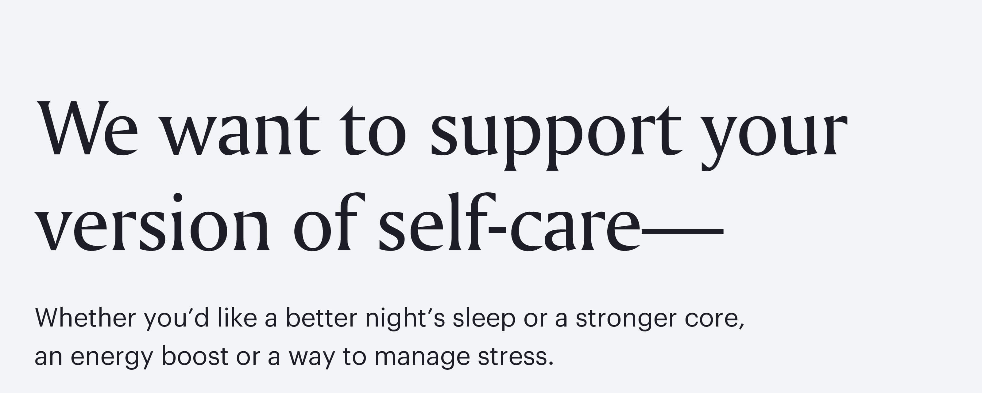 We want to support your version of self-care—whether you'd like a better night's sleep or a stronger core, an energy boost or a way to manage stress.